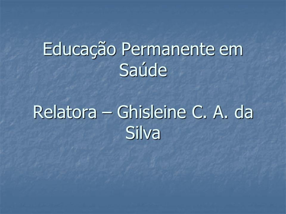 Educação Permanente em Saúde Relatora – Ghisleine C. A. da Silva
