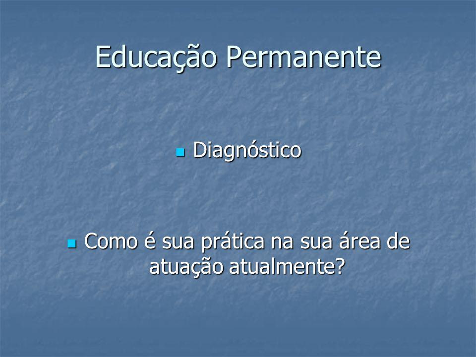 Educação Permanente Diagnóstico Diagnóstico Como é sua prática na sua área de atuação atualmente.