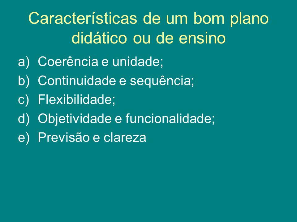 Características de um bom plano didático ou de ensino a)Coerência e unidade; b)Continuidade e sequência; c)Flexibilidade; d)Objetividade e funcionalid