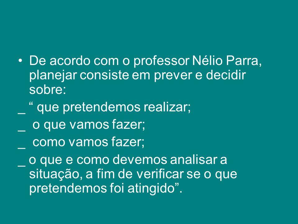 """De acordo com o professor Nélio Parra, planejar consiste em prever e decidir sobre: _ """" que pretendemos realizar; _ o que vamos fazer; _ como vamos fa"""