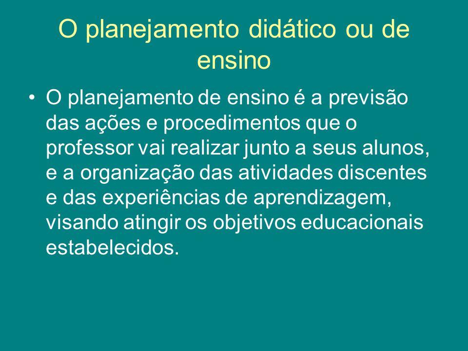 O planejamento didático ou de ensino O planejamento de ensino é a previsão das ações e procedimentos que o professor vai realizar junto a seus alunos,
