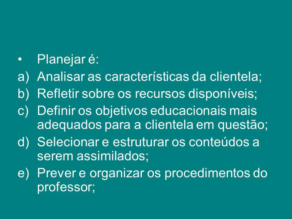 Planejar é: a)Analisar as características da clientela; b)Refletir sobre os recursos disponíveis; c)Definir os objetivos educacionais mais adequados p