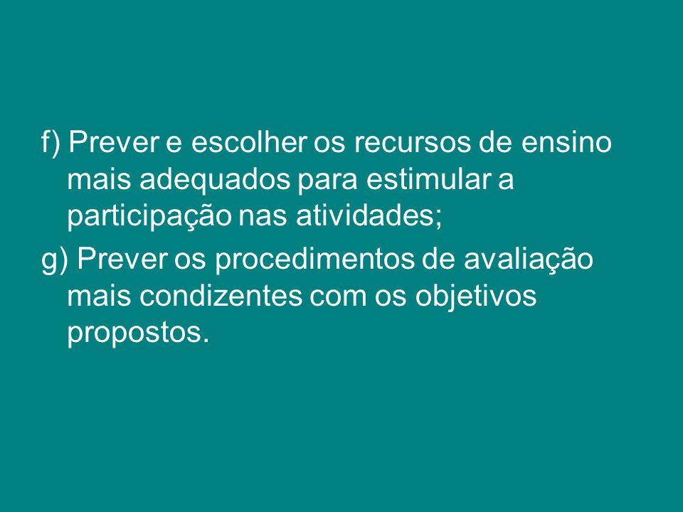 f) Prever e escolher os recursos de ensino mais adequados para estimular a participação nas atividades; g) Prever os procedimentos de avaliação mais c