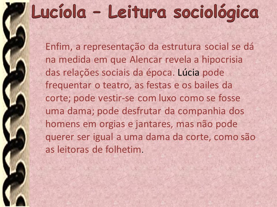 Enfim, a representação da estrutura social se dá na medida em que Alencar revela a hipocrisia das relações sociais da época. Lúcia pode frequentar o t