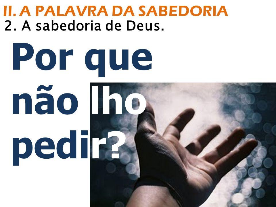 Por que não lho pedir? 2. A sabedoria de Deus. II. A PALAVRA DA SABEDORIA