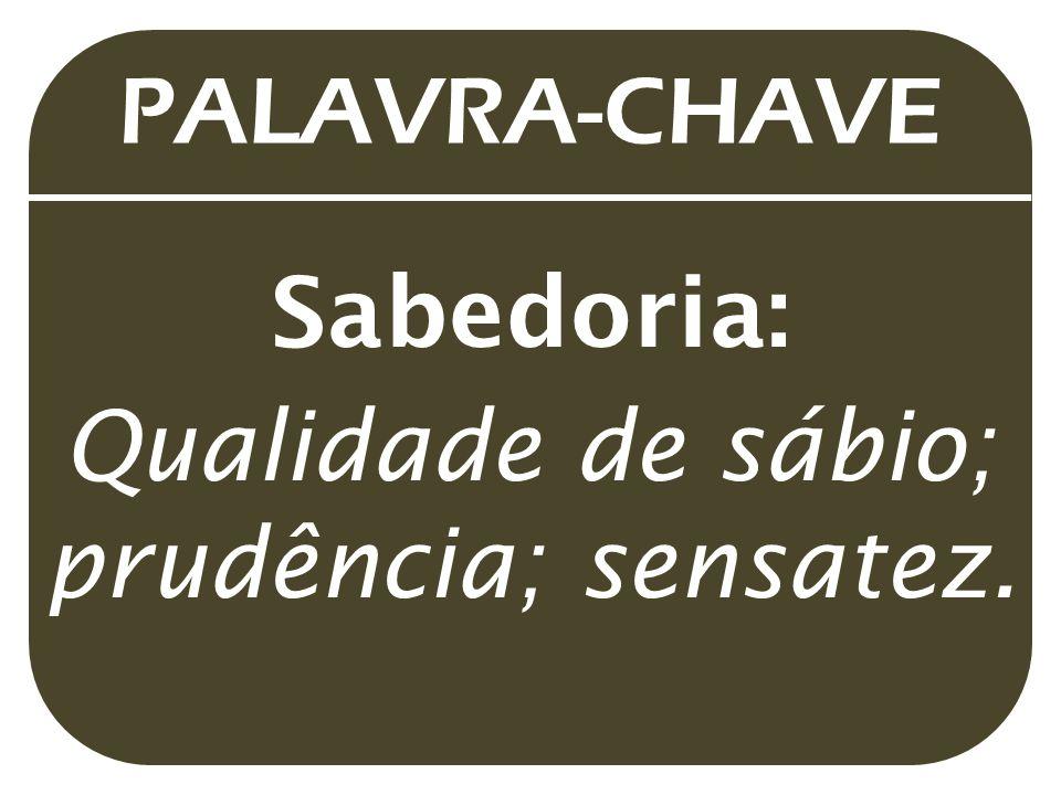 PALAVRA-CHAVE Sabedoria: Qualidade de sábio; prudência; sensatez.