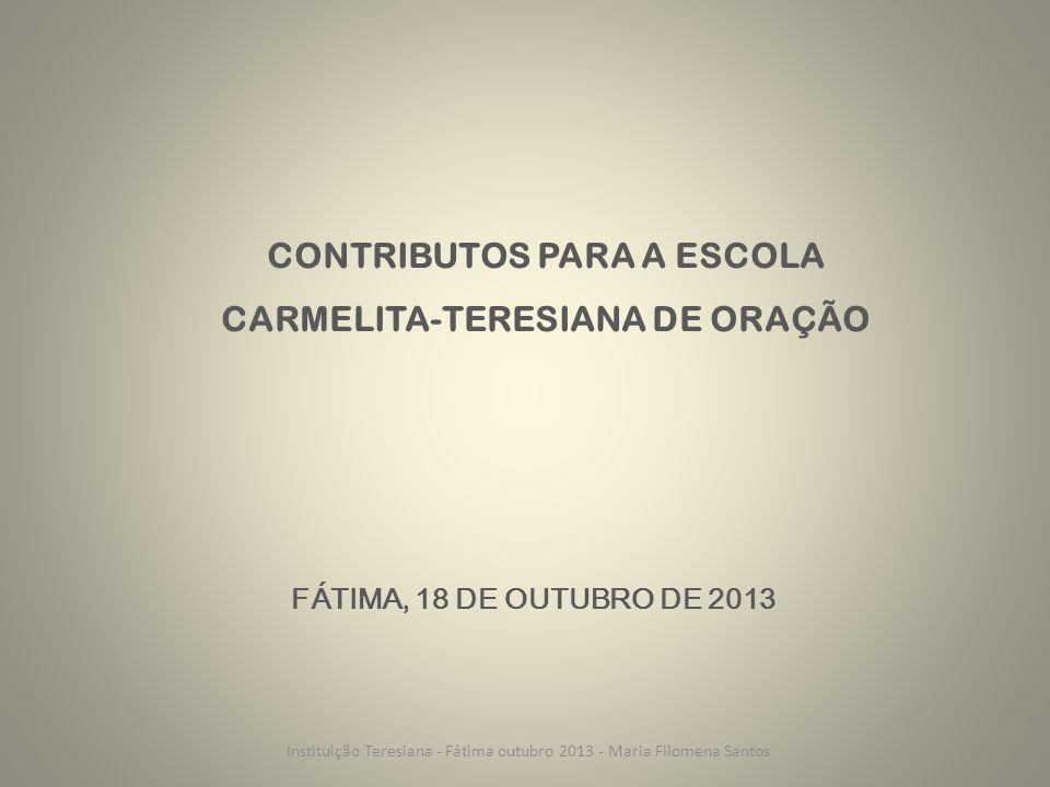 CONTRIBUTOS PARA A ESCOLA CARMELITA-TERESIANA DE ORAÇÃO FÁTIMA, 18 DE OUTUBRO DE 2013 Instituição Teresiana - Fátima outubro 2013 - Maria Filomena Santos