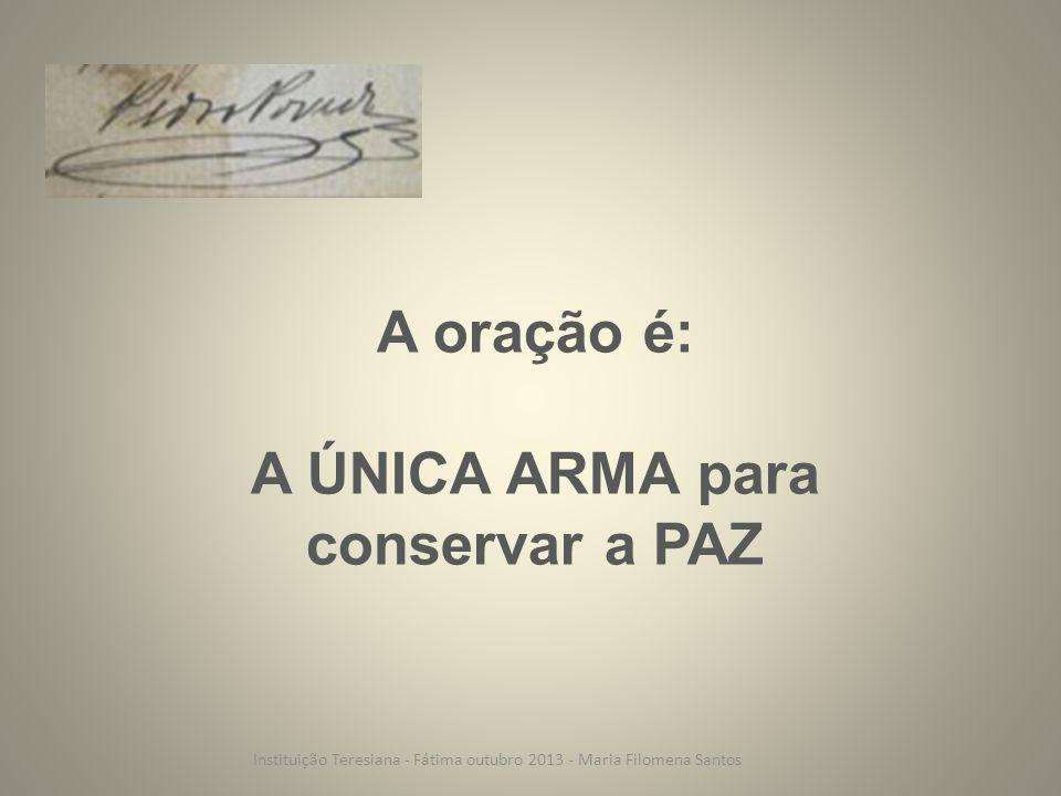 A oração é: A ÚNICA ARMA para conservar a PAZ Instituição Teresiana - Fátima outubro 2013 - Maria Filomena Santos