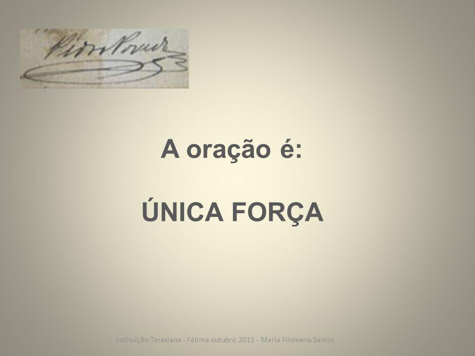 A oração é: ÚNICA FORÇA Instituição Teresiana - Fátima outubro 2013 - Maria Filomena Santos