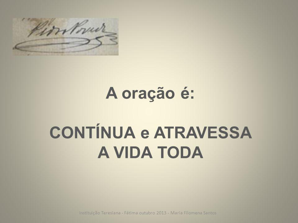 A oração é: CONTÍNUA e ATRAVESSA A VIDA TODA Instituição Teresiana - Fátima outubro 2013 - Maria Filomena Santos