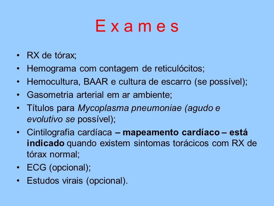E x a m e s RX de tórax; Hemograma com contagem de reticulócitos; Hemocultura, BAAR e cultura de escarro (se possível); Gasometria arterial em ar ambiente; Títulos para Mycoplasma pneumoniae (agudo e evolutivo se possível); Cintilografia cardíaca – mapeamento cardíaco – está indicado quando existem sintomas torácicos com RX de tórax normal; ECG (opcional); Estudos virais (opcional).