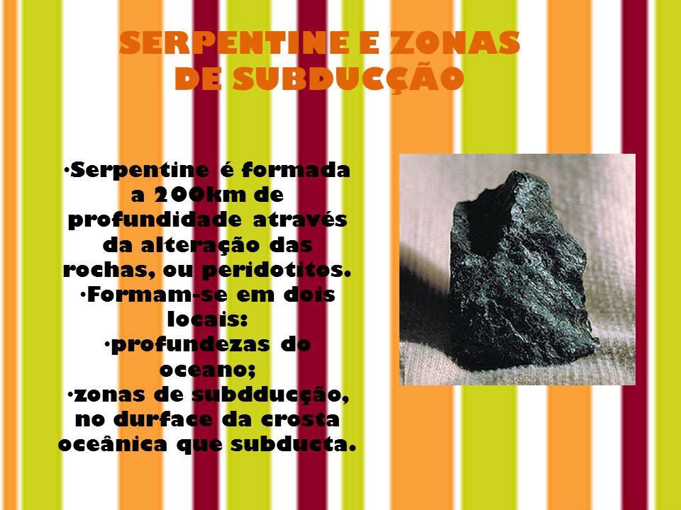 SERPENTINE E ZONAS DE SUBDUCÇÃO Serpentine é formada a 200km de profundidade através da alteração das rochas, ou peridotitos.