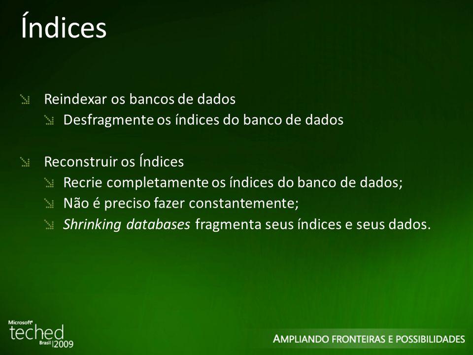 Índices Reindexar os bancos de dados Desfragmente os índices do banco de dados Reconstruir os Índices Recrie completamente os índices do banco de dados; Não é preciso fazer constantemente; Shrinking databases fragmenta seus índices e seus dados.