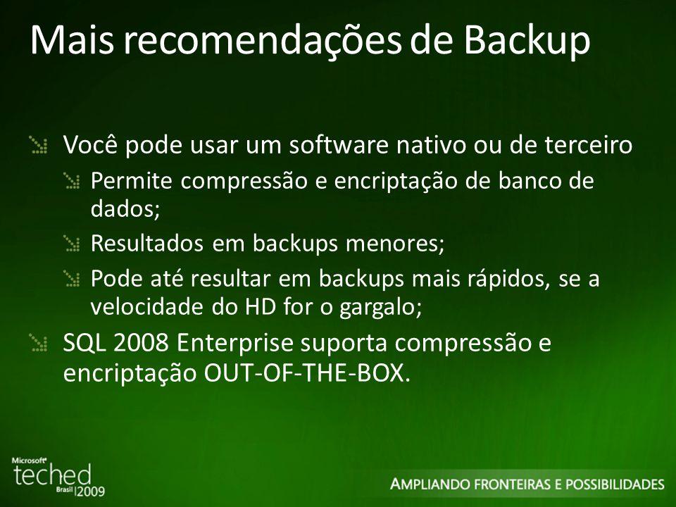 Mais recomendações de Backup Você pode usar um software nativo ou de terceiro Permite compressão e encriptação de banco de dados; Resultados em backups menores; Pode até resultar em backups mais rápidos, se a velocidade do HD for o gargalo; SQL 2008 Enterprise suporta compressão e encriptação OUT-OF-THE-BOX.