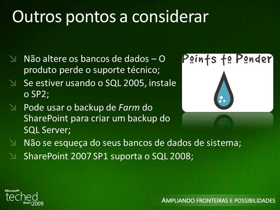 Outros pontos a considerar Não altere os bancos de dados – O produto perde o suporte técnico; Se estiver usando o SQL 2005, instale o SP2; Pode usar o backup de Farm do SharePoint para criar um backup do SQL Server ; Não se esqueça do seus bancos de dados de sistema; SharePoint 2007 SP1 suporta o SQL 2008;