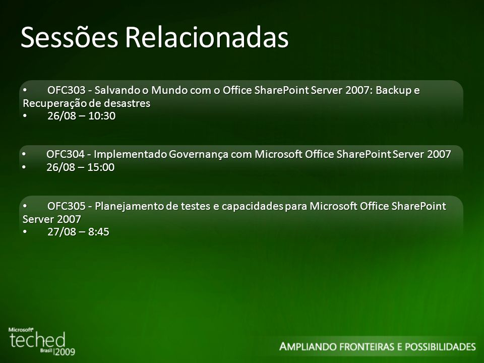 Sessões Relacionadas OFC303 - Salvando o Mundo com o Office SharePoint Server 2007: Backup e Recuperação de desastres OFC303 - Salvando o Mundo com o Office SharePoint Server 2007: Backup e Recuperação de desastres 26/08 – 10:30 26/08 – 10:30 OFC304 - Implementado Governança com Microsoft Office SharePoint Server 2007 OFC304 - Implementado Governança com Microsoft Office SharePoint Server 2007 26/08 – 15:00 26/08 – 15:00 OFC305 - Planejamento de testes e capacidades para Microsoft Office SharePoint Server 2007 OFC305 - Planejamento de testes e capacidades para Microsoft Office SharePoint Server 2007 27/08 – 8:45 27/08 – 8:45