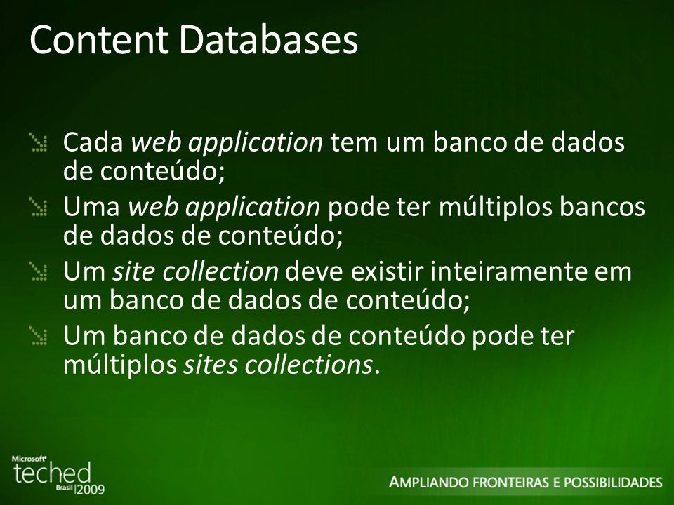 Content Databases Cada web application tem um banco de dados de conteúdo; Uma web application pode ter múltiplos bancos de dados de conteúdo; Um site collection deve existir inteiramente em um banco de dados de conteúdo; Um banco de dados de conteúdo pode ter múltiplos sites collections.