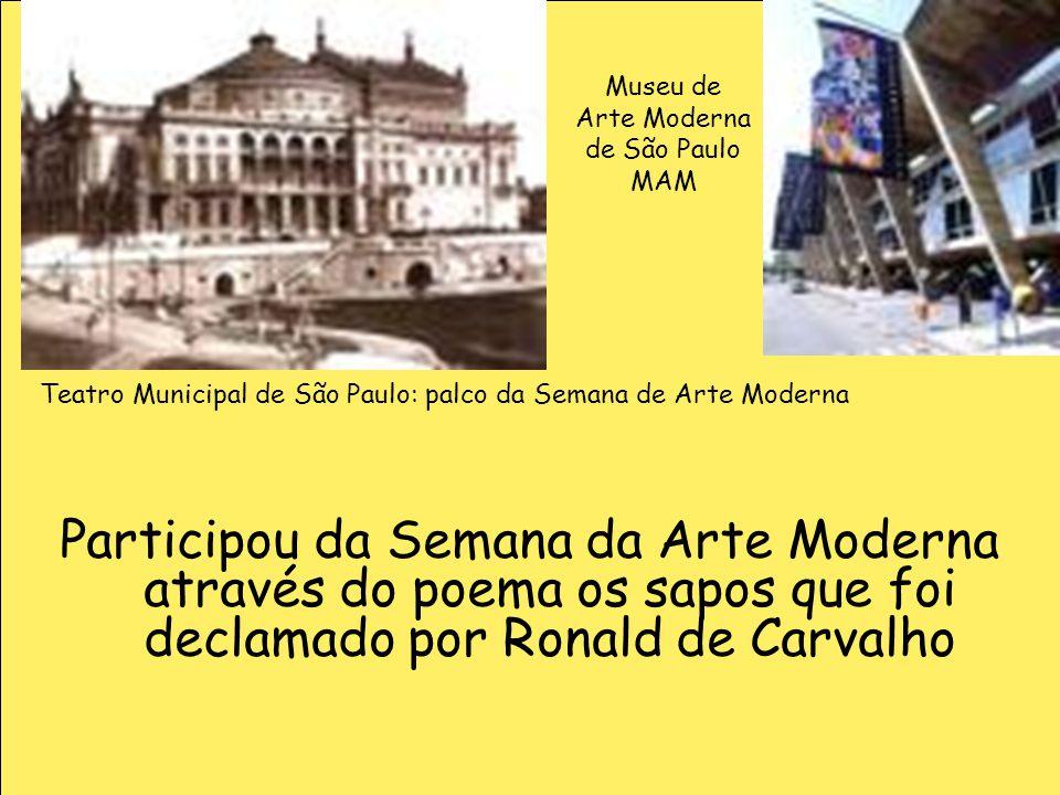 Participou da Semana da Arte Moderna através do poema os sapos que foi declamado por Ronald de Carvalho Teatro Municipal de São Paulo: palco da Semana
