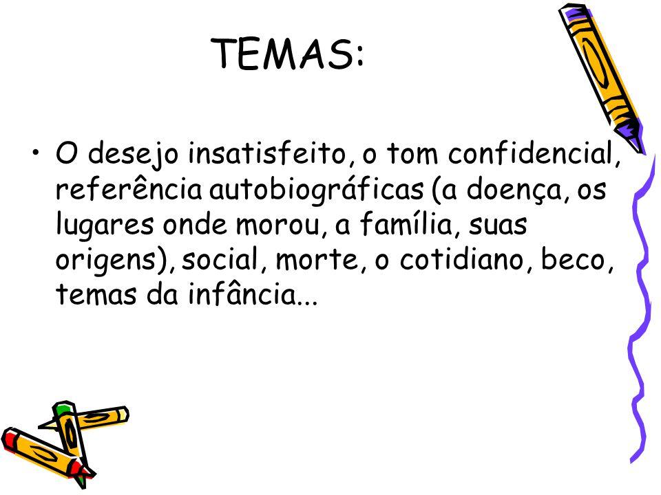 TEMAS: O desejo insatisfeito, o tom confidencial, referência autobiográficas (a doença, os lugares onde morou, a família, suas origens), social, morte