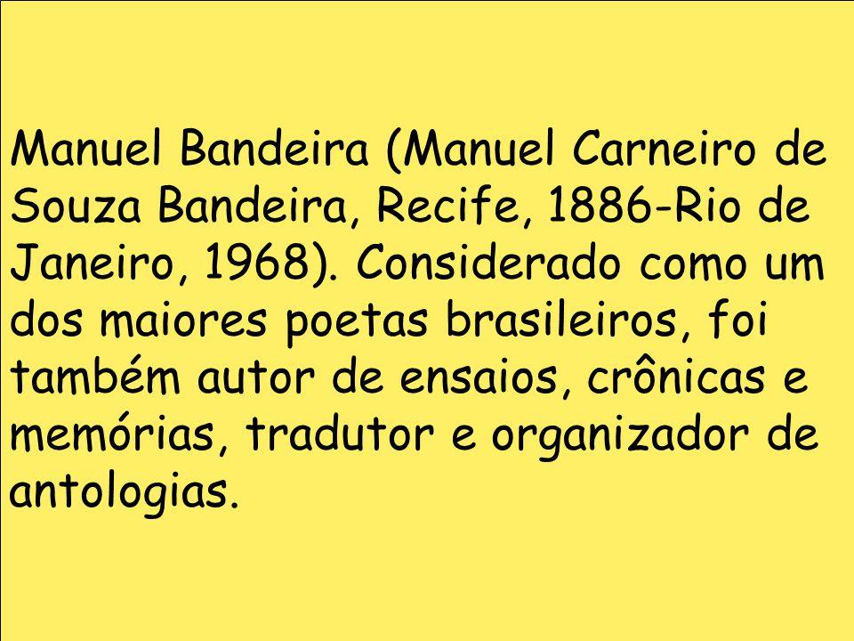 Manuel Bandeira (Manuel Carneiro de Souza Bandeira, Recife, 1886-Rio de Janeiro, 1968). Considerado como um dos maiores poetas brasileiros, foi também