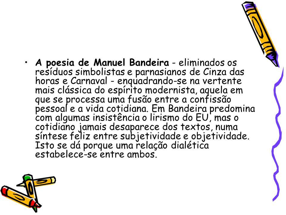 A poesia de Manuel Bandeira - eliminados os resíduos simbolistas e parnasianos de Cinza das horas e Carnaval - enquadrando-se na vertente mais clássic
