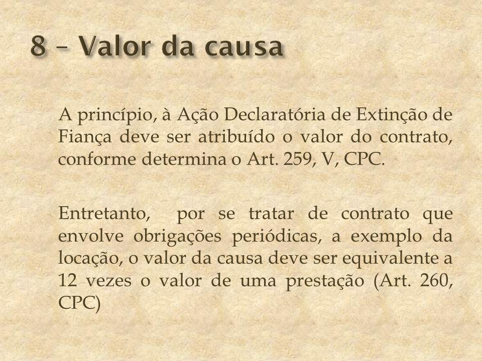 A princípio, à Ação Declaratória de Extinção de Fiança deve ser atribuído o valor do contrato, conforme determina o Art.