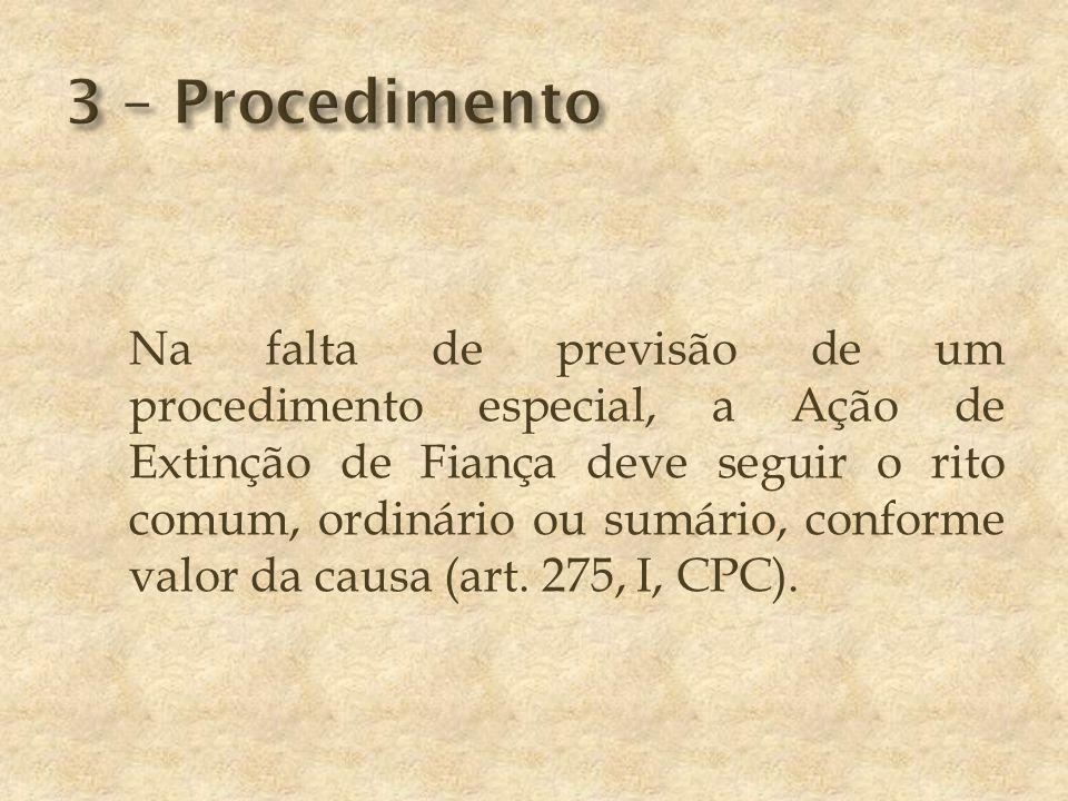 Na falta de previsão de um procedimento especial, a Ação de Extinção de Fiança deve seguir o rito comum, ordinário ou sumário, conforme valor da causa (art.