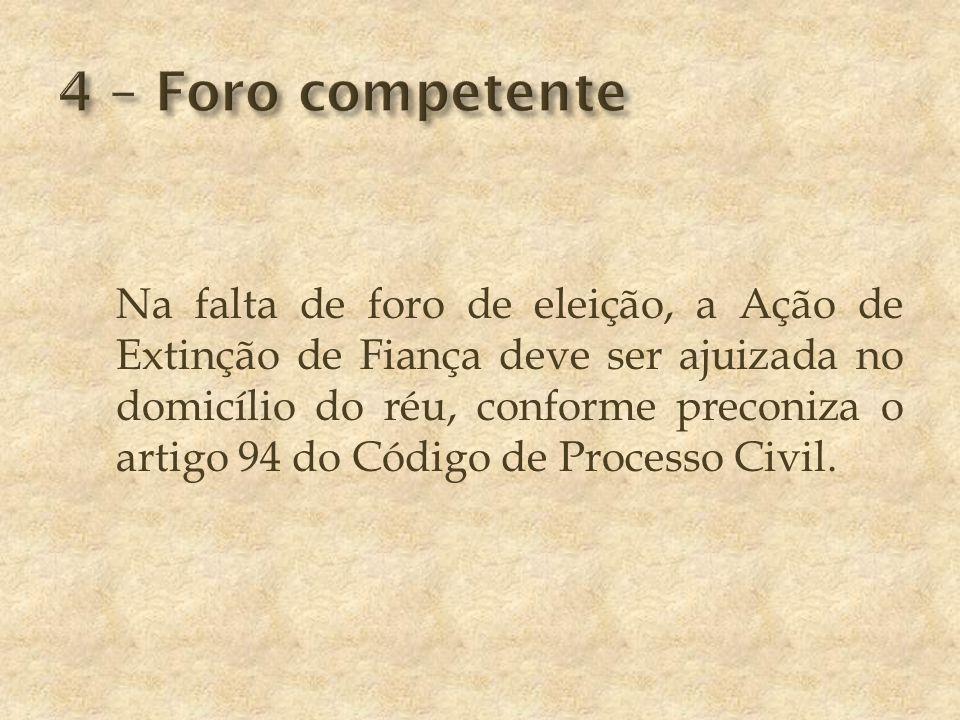 Na falta de foro de eleição, a Ação de Extinção de Fiança deve ser ajuizada no domicílio do réu, conforme preconiza o artigo 94 do Código de Processo Civil.
