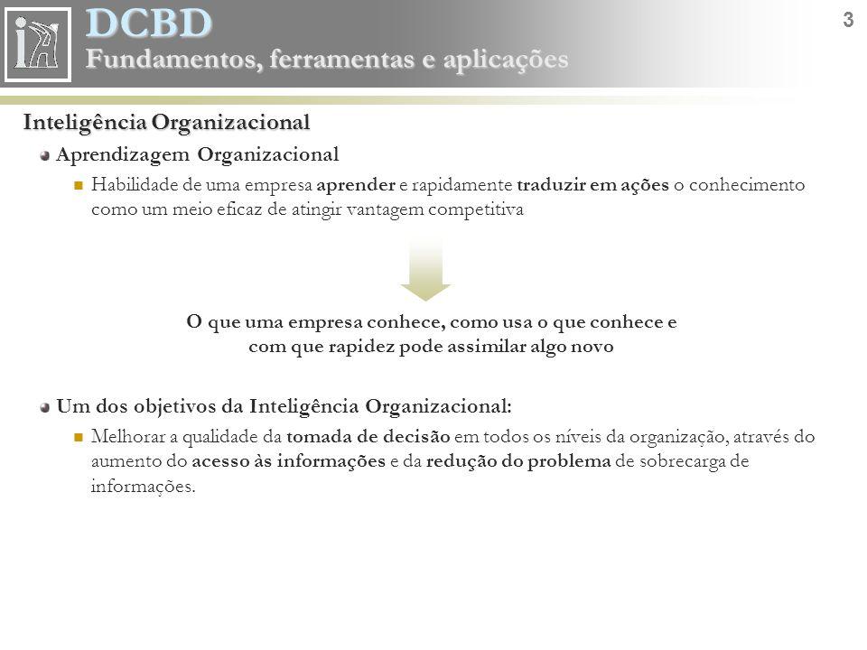 DCBD 4 Fundamentos, ferramentas e aplicações Inteligência Organizacional Ciclo do conhecimento Potencial de apoio a decisões estratégicas DadoInformaçãoDecisãoRealidadeConhecimento COLETA Papel, arquivos, bases de dados operacionais,...