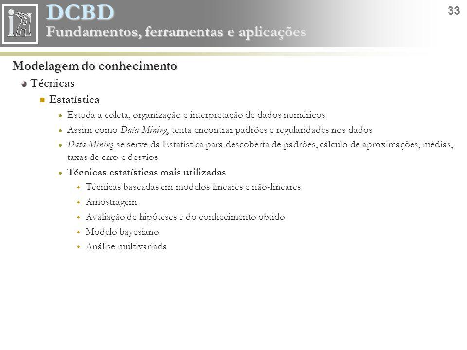 DCBD 33 Fundamentos, ferramentas e aplicações Modelagem do conhecimento Técnicas Estatística Estuda a coleta, organização e interpretação de dados num