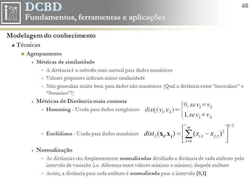 DCBD 46 Fundamentos, ferramentas e aplicações Modelagem do conhecimento Técnicas Agrupamento Métricas de similaridade  A distância é o método mais na