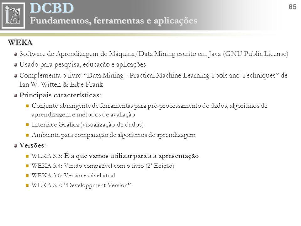 DCBD 65 Fundamentos, ferramentas e aplicações WEKA Software de Aprendizagem de Máquina/Data Mining escrito em Java (GNU Public License) Usado para pes