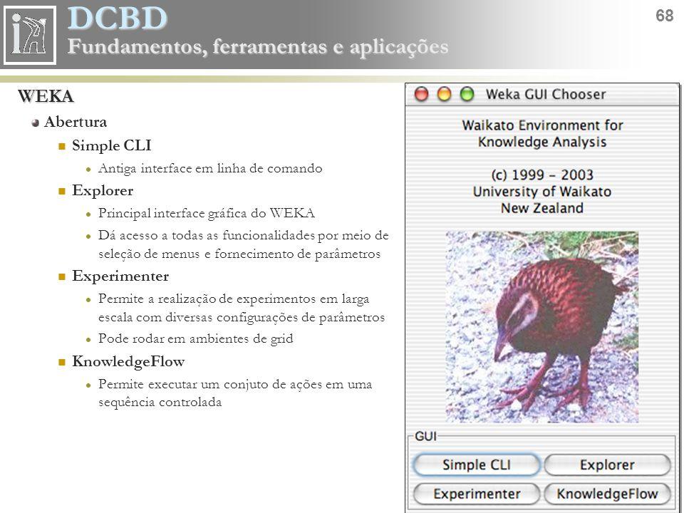 DCBD 68 Fundamentos, ferramentas e aplicações WEKA Abertura Simple CLI Antiga interface em linha de comando Explorer Principal interface gráfica do WE