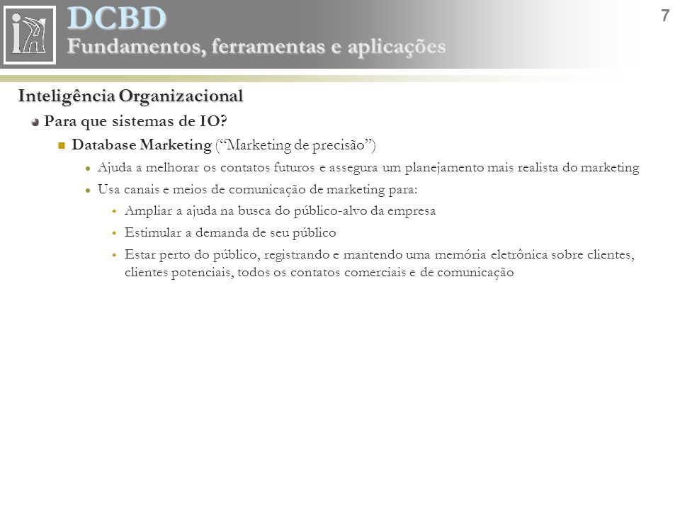 """DCBD 7 Fundamentos, ferramentas e aplicações Inteligência Organizacional Para que sistemas de IO? Database Marketing (""""Marketing de precisão"""") Ajuda a"""