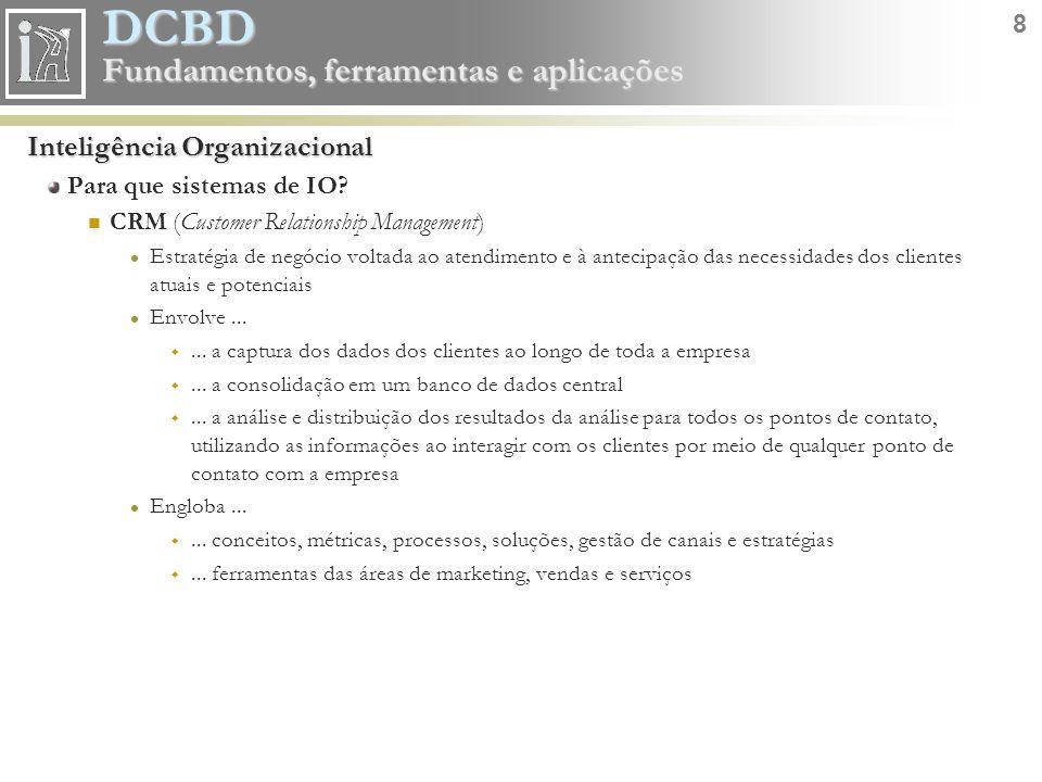 DCBD 8 Fundamentos, ferramentas e aplicações Inteligência Organizacional Para que sistemas de IO? CRM (Customer Relationship Management) Estratégia de