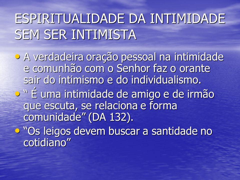 ESPIRITUALIDADE DA INTIMIDADE SEM SER INTIMISTA A verdadeira oração pessoal na intimidade e comunhão com o Senhor faz o orante sair do intimismo e do
