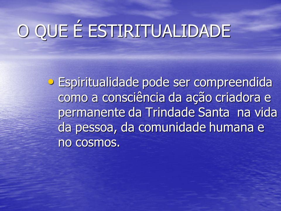 O QUE É ESTIRITUALIDADE Espiritualidade pode ser compreendida como a consciência da ação criadora e permanente da Trindade Santa na vida da pessoa, da