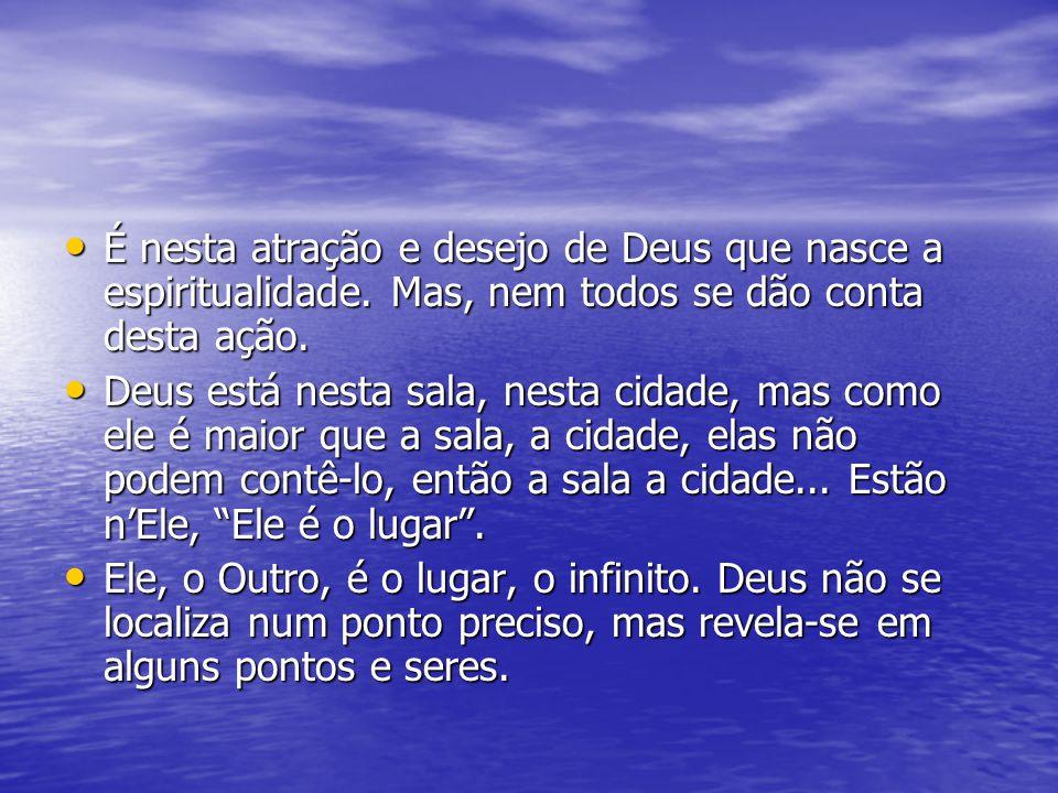 É nesta atração e desejo de Deus que nasce a espiritualidade. Mas, nem todos se dão conta desta ação. É nesta atração e desejo de Deus que nasce a esp