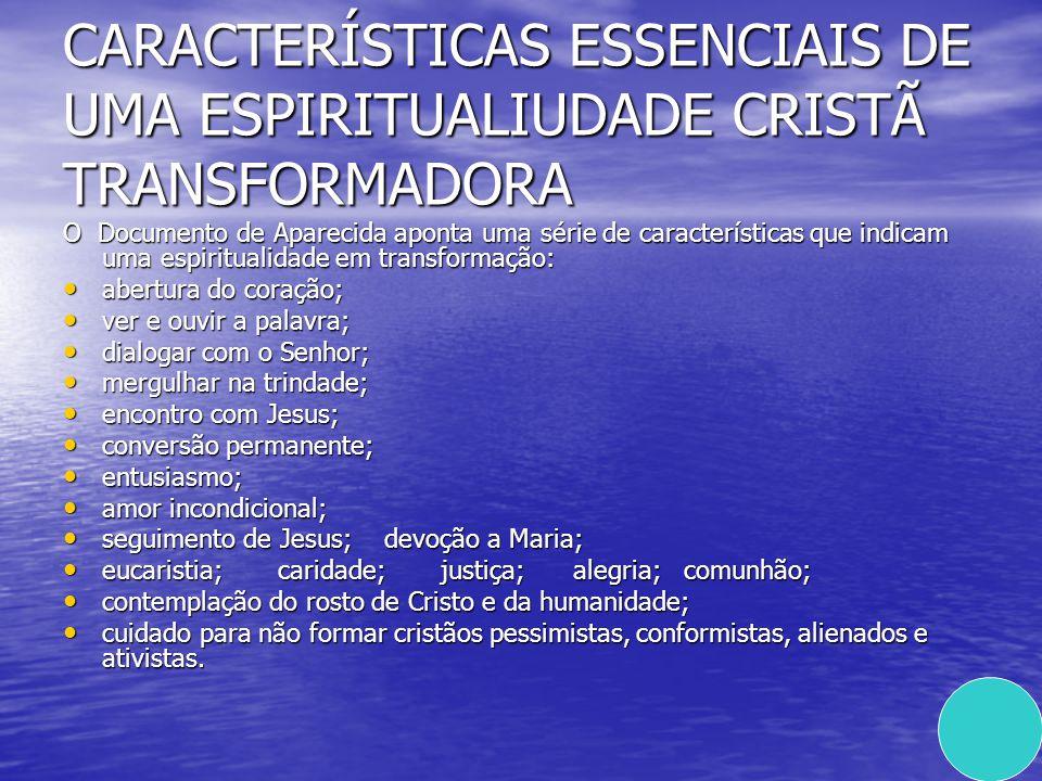CARACTERÍSTICAS ESSENCIAIS DE UMA ESPIRITUALIUDADE CRISTÃ TRANSFORMADORA O Documento de Aparecida aponta uma série de características que indicam uma