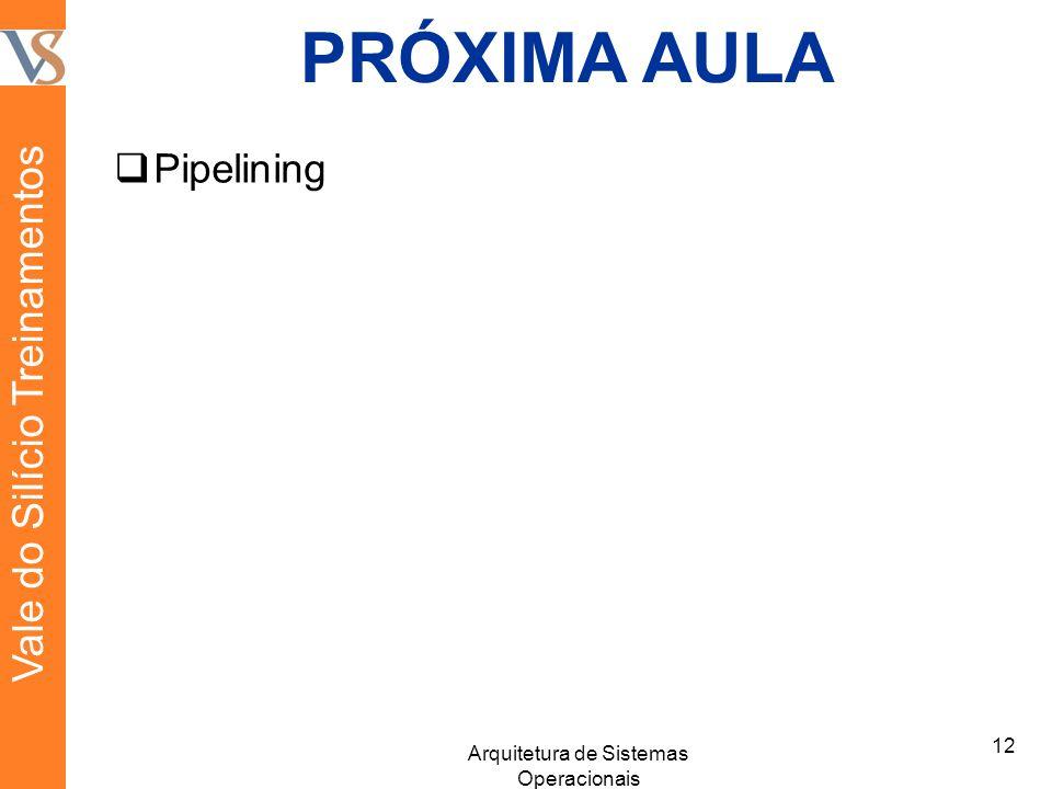 PRÓXIMA AULA  Pipelining 12 Arquitetura de Sistemas Operacionais Vale do Silício Treinamentos