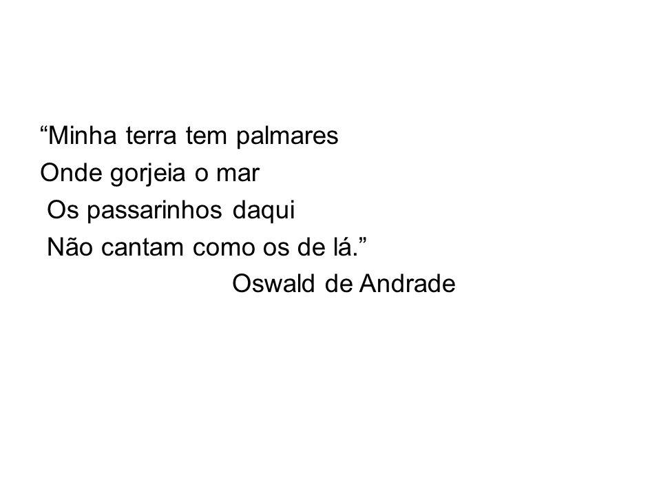 """""""Minha terra tem palmares Onde gorjeia o mar Os passarinhos daqui Não cantam como os de lá."""" Oswald de Andrade"""