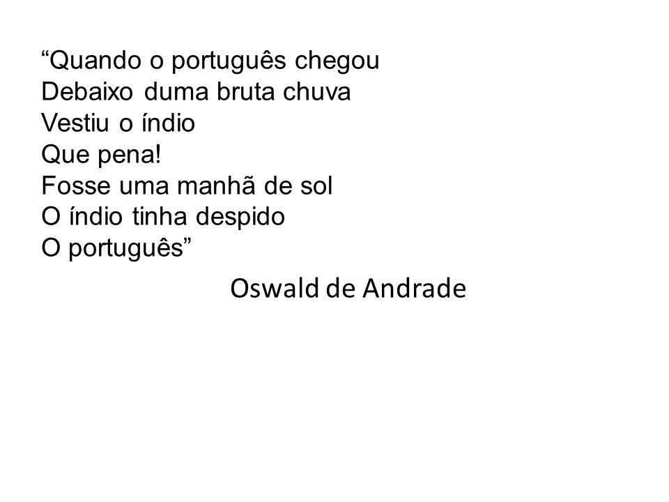 """""""Quando o português chegou Debaixo duma bruta chuva Vestiu o índio Que pena! Fosse uma manhã de sol O índio tinha despido O português"""" Oswald de Andra"""