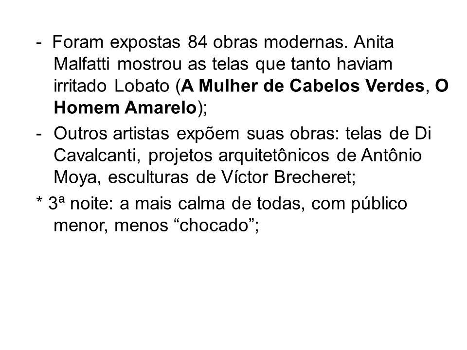 - Foram expostas 84 obras modernas. Anita Malfatti mostrou as telas que tanto haviam irritado Lobato (A Mulher de Cabelos Verdes, O Homem Amarelo); -O