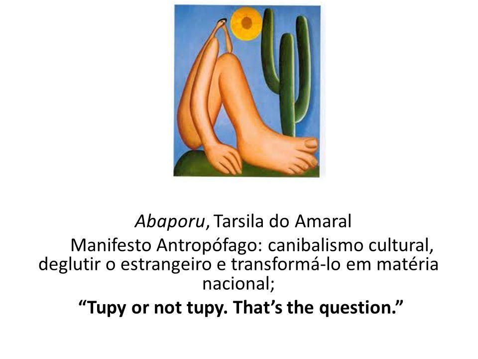 """Abaporu, Tarsila do Amaral Manifesto Antropófago: canibalismo cultural, deglutir o estrangeiro e transformá-lo em matéria nacional; """"Tupy or not tupy."""