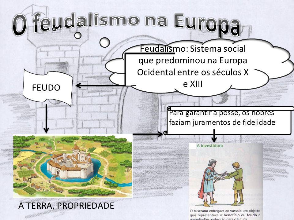 Feudalismo: Sistema social que predominou na Europa Ocidental entre os séculos X e XIII FEUDO A TERRA, PROPRIEDADE Para garantir a posse, os nobres faziam juramentos de fidelidade