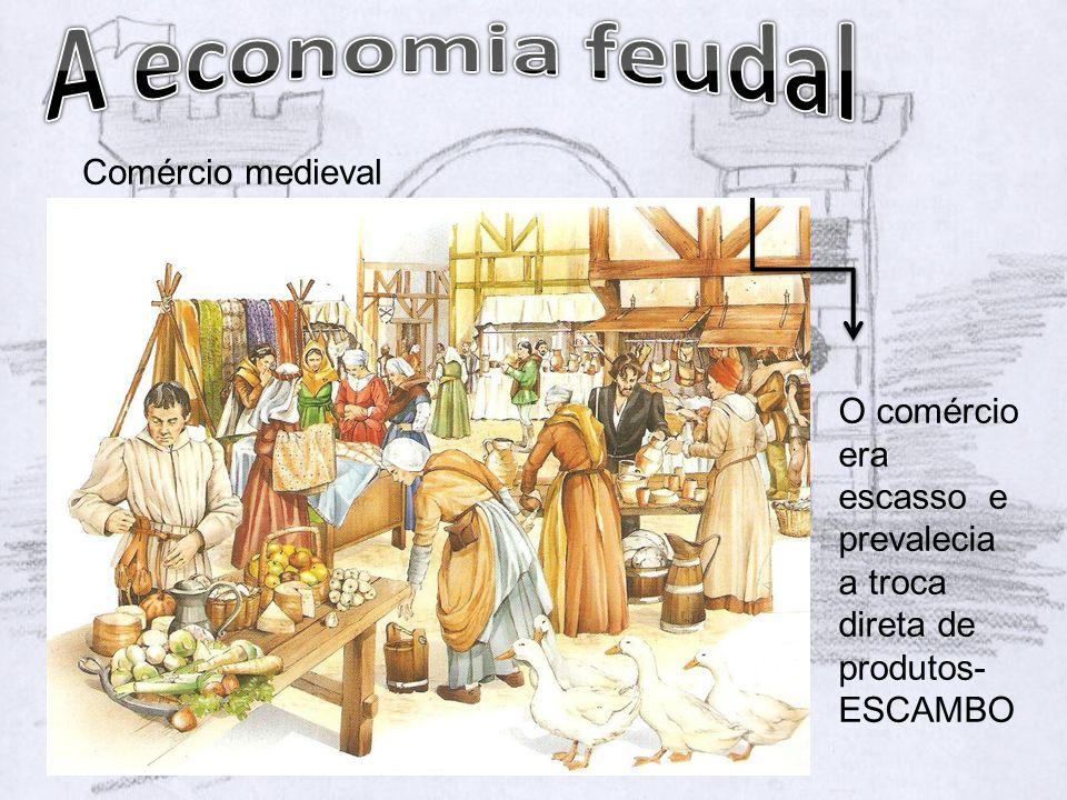 Comércio medieval O comércio era escasso e prevalecia a troca direta de produtos- ESCAMBO
