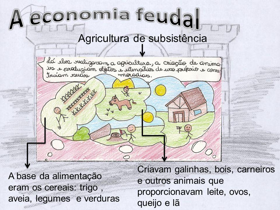 Agricultura de subsistência A base da alimentação eram os cereais: trigo, aveia, legumes e verduras Criavam galinhas, bois, carneiros e outros animais que proporcionavam leite, ovos, queijo e lã