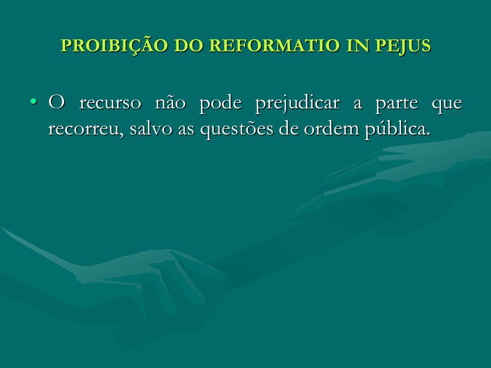 PROIBIÇÃO DO REFORMATIO IN PEJUS O recurso não pode prejudicar a parte que recorreu, salvo as questões de ordem pública.O recurso não pode prejudicar a parte que recorreu, salvo as questões de ordem pública.