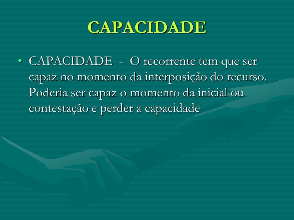 CAPACIDADE CAPACIDADE - O recorrente tem que ser capaz no momento da interposição do recurso. Poderia ser capaz o momento da inicial ou contestação e