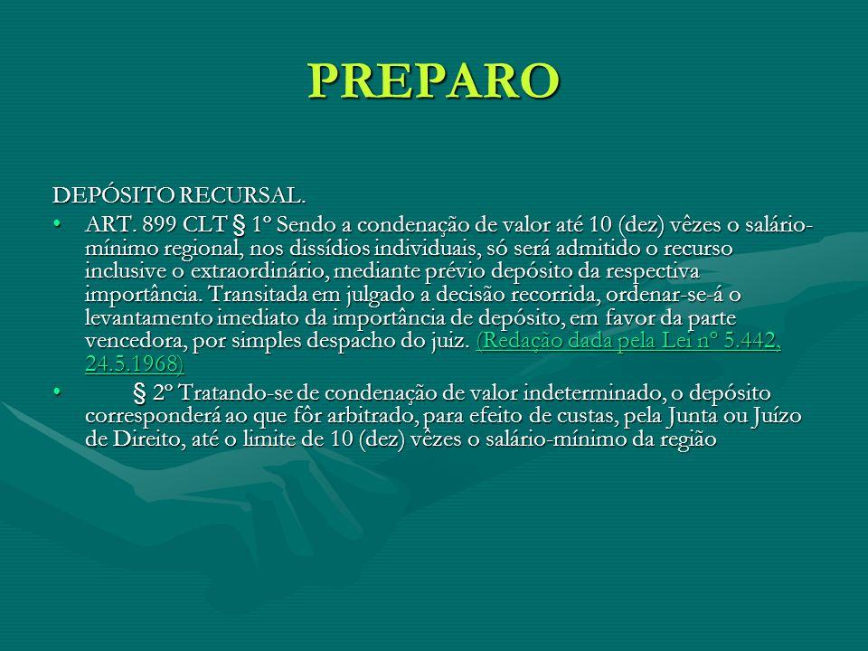 PREPARO DEPÓSITO RECURSAL. ART. 899 CLT § 1º Sendo a condenação de valor até 10 (dez) vêzes o salário- mínimo regional, nos dissídios individuais, só